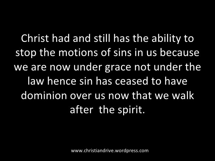 Christ had and still has the ability to stop the motions of sins in us because we are now under grace not under the law he...