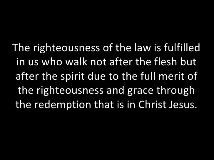 The righteousness of the law is fulfilled in us who walk not after the flesh but after the spirit due to the full merit of...