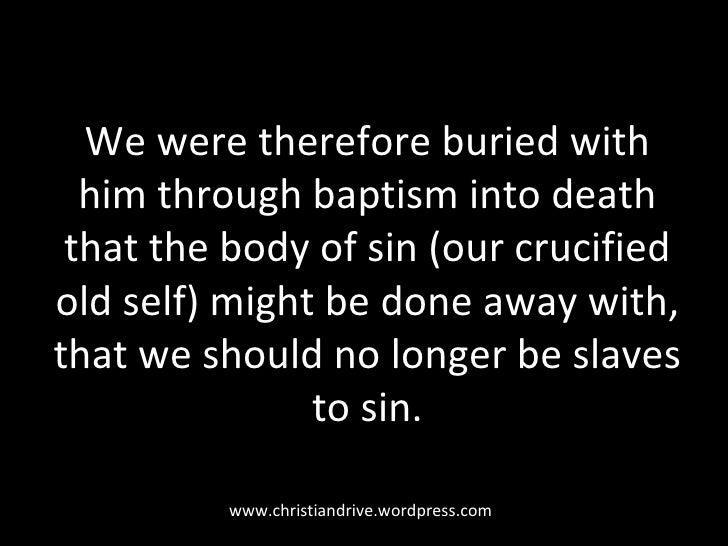 We were therefore buried with him through baptism into death that the body of sin (our crucified old self) might be done a...