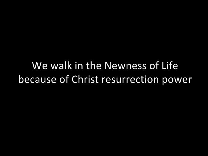 We walk in the Newness of Life because of Christ resurrection power