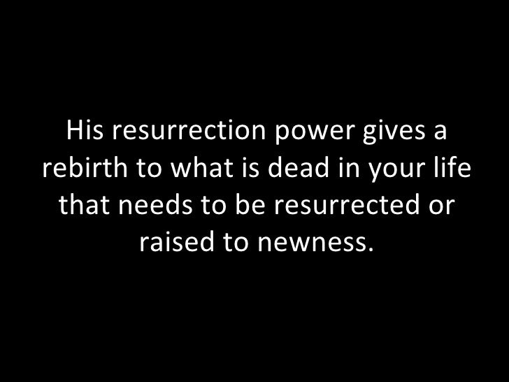 His resurrection power gives a rebirth to what is dead in your life that needs to be resurrected or raised to newness.