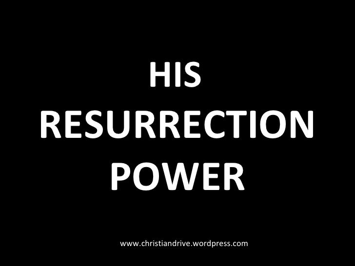 HIS   RESURRECTION POWER www.christiandrive.wordpress.com