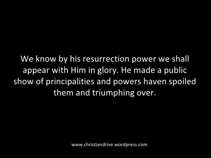 We know by his resurrection power we shall appear with Him in glory. He made a public show of principalities and powers ha...