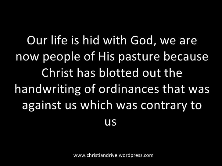 Our life is hid with God, we are now people of His pasture because Christ has blotted out the handwriting of ordinances th...
