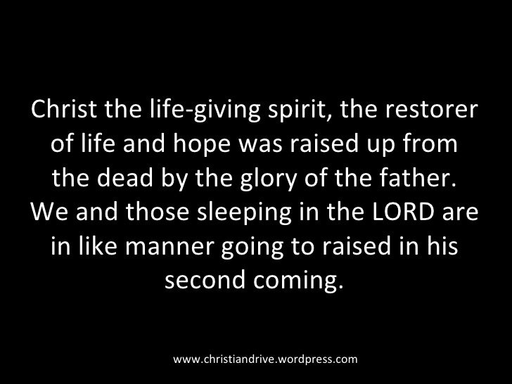 Christ the life-giving spirit, the restorer of life and hope was raised up from the dead by the glory of the father. We an...