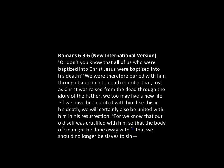 Romans 6:3-6(New International Version) 3 Or don't you know that all of us who were baptized into Christ Jesus were bapti...