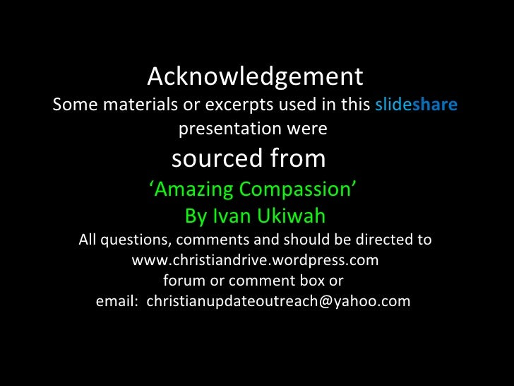 Acknowledgement Some materials or excerpts used in this  slide share   presentation were  sourced from  'Amazing Compassio...