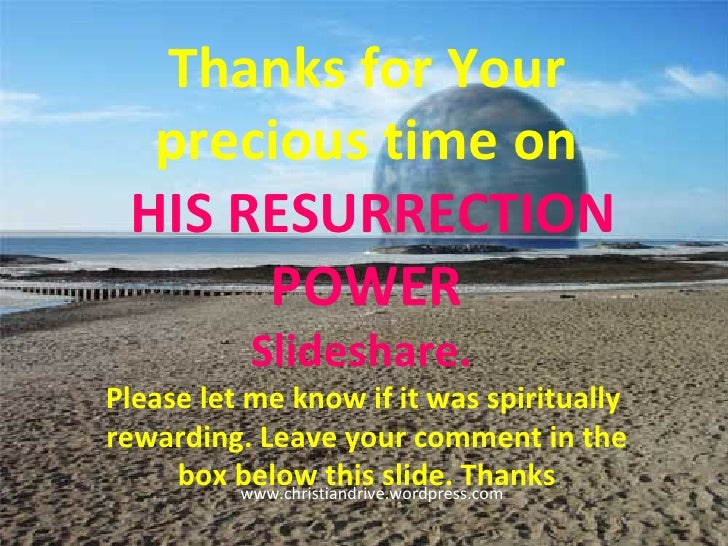 Thanks for Your precious time on HIS RESURRECTION POWER Slideshare.  Please let me know if it was spiritually  rewarding. ...