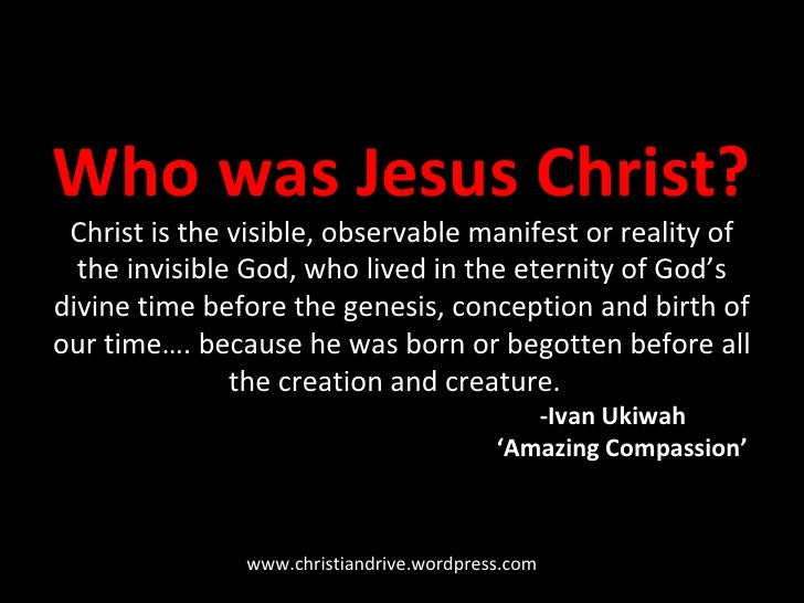 Who was Jesus Christ? Christ  is the visible, observable manifest or reality of the invisible God, who lived in the eterni...