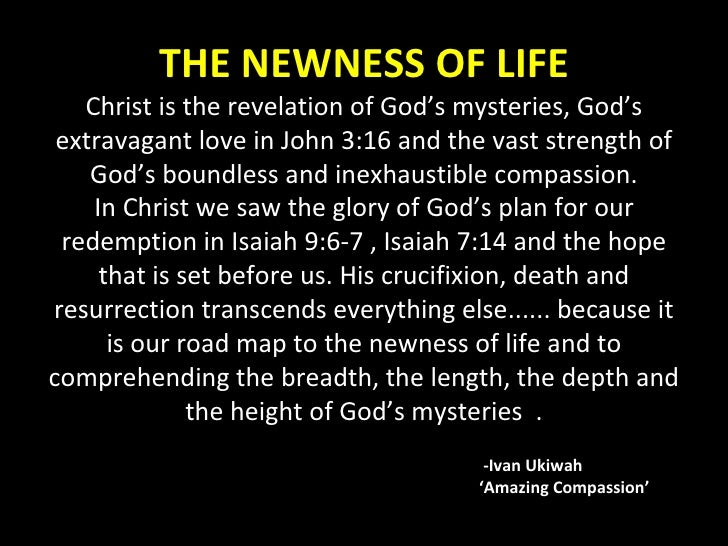 THE NEWNESS OF LIFE Christ is the revelation of God's mysteries, God's extravagant love in John 3:16 and the vast strength...