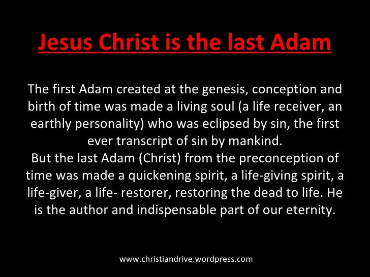 Jesus Christ is the last Adam The first Adam created at the genesis, conception and birth of time was made a living soul (...