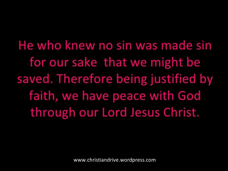 He who knew no sin was made sin for our sake  that we might be saved. Therefore being justified by faith, we have peace wi...