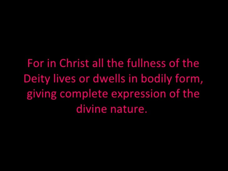 For in Christ all the fullness of the Deity lives or dwells in bodily form, giving complete expression of the divine natur...