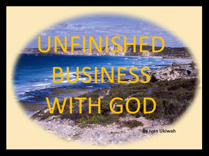 UNFINISHED  BUSINESS  WITH GOD         By Ivan Ukiwah
