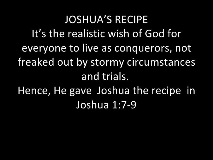 JOSHUA'S RECIPE It's the realistic wish of God for everyone to live as conquerors, not freaked out by stormy circumstances...