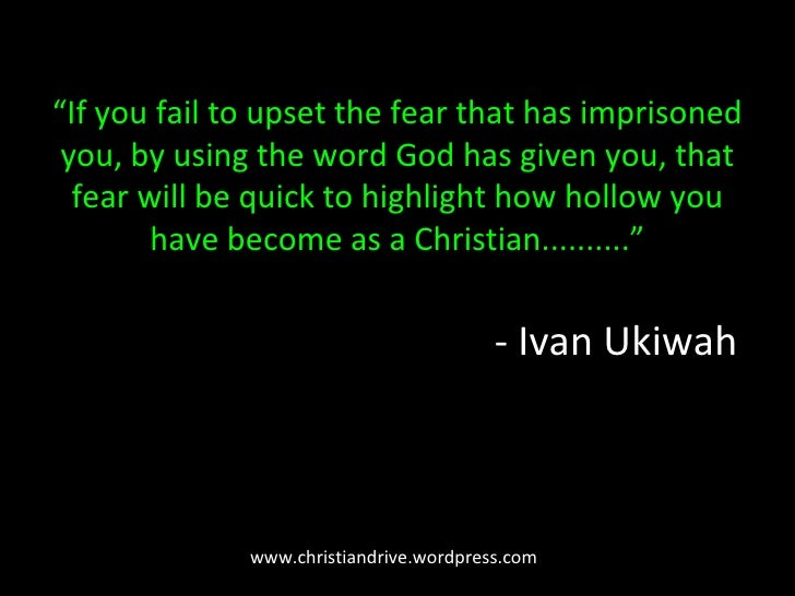 """"""" If you fail to upset the fear that has imprisoned you, by using the word God has given you, that fear will be quick to h..."""