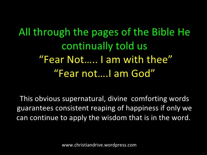 """All through the pages of the Bible He continually told us   """"Fear Not….. I am with thee"""" """"Fear not….I am God"""" This obvious..."""
