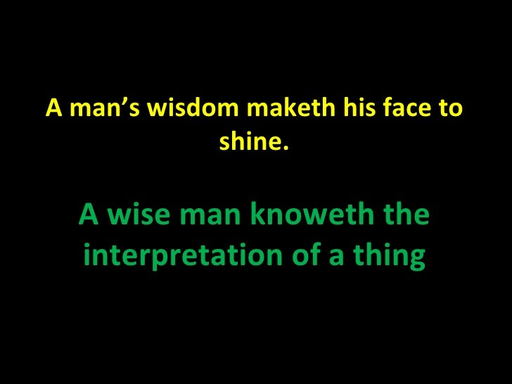 A man's wisdom maketh his face to shine. A wise man knoweth the interpretation of a thing