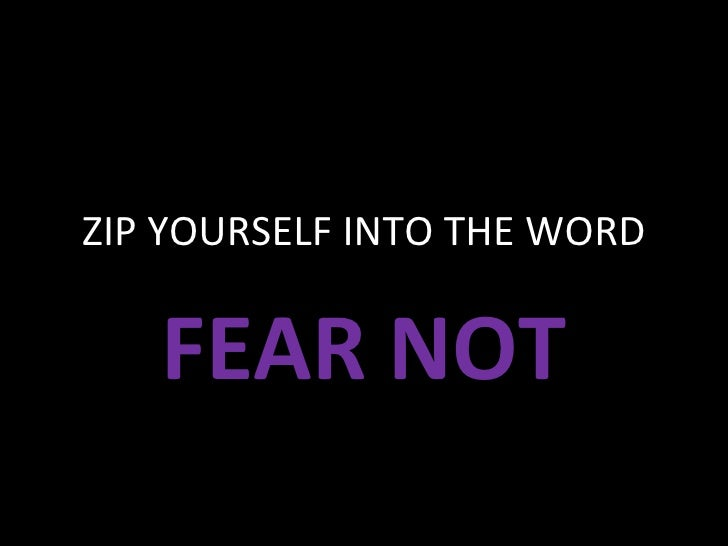 ZIP YOURSELF INTO THE WORD FEAR NOT