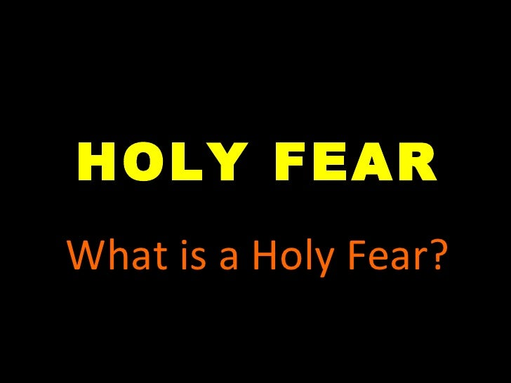 HOLY FEAR What is a Holy Fear?