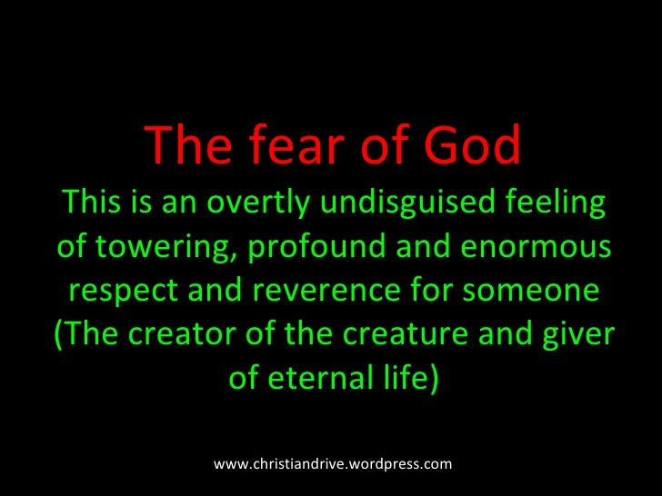 The fear of God This is an  overtly undisguised feeling of towering, profound and enormous respect and reverence for someo...