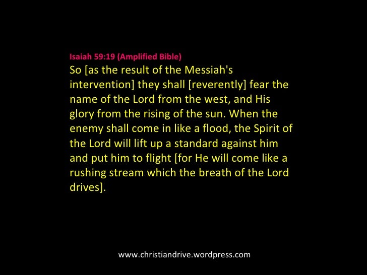 Isaiah 59:19(Amplified Bible) So [as the result of the Messiah's intervention] they shall [reverently] fear the name of t...