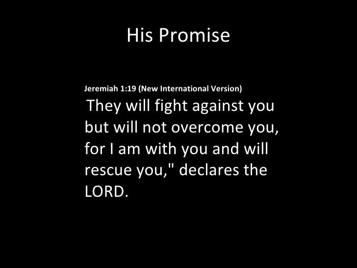 His Promise Jeremiah 1:19(New International Version) They will fight against you but will not overcome you, for I am with...