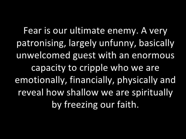 Fear is our ultimate enemy. A very patronising, largely unfunny, basically unwelcomed guest with an enormous capacity to c...