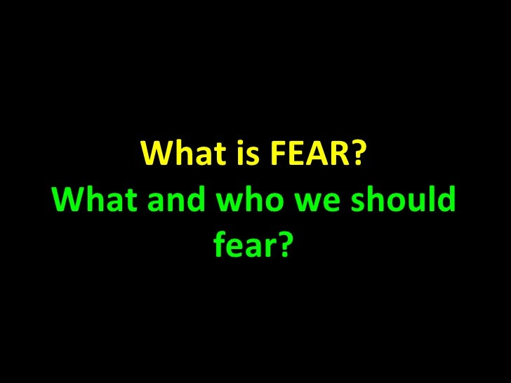What is FEAR? What and who we should fear?