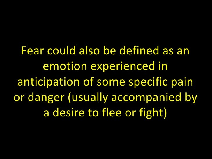 Fear could also be defined as an emotion experienced in anticipation of some specific pain or danger (usually accompanied ...