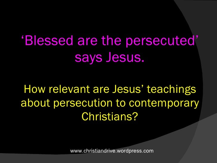 ' Blessed are the persecuted' says Jesus.   How relevant are Jesus' teachings about persecution to contemporary Christians...