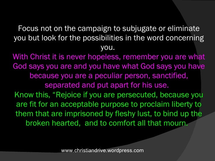 Focus not on the campaign to subjugate or eliminate you but look for the possibilities in the word concerning you.  With C...