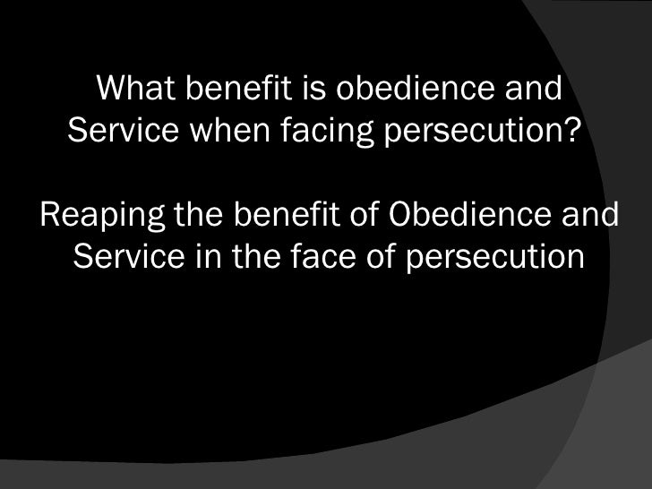 What benefit is obedience and Service when facing persecution?  Reaping the benefit of Obedience and Service in the face o...