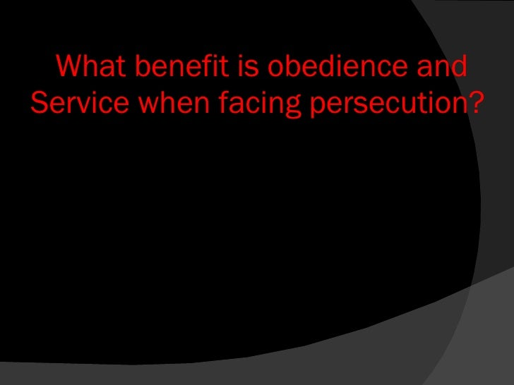 What benefit is obedience and Service when facing persecution?