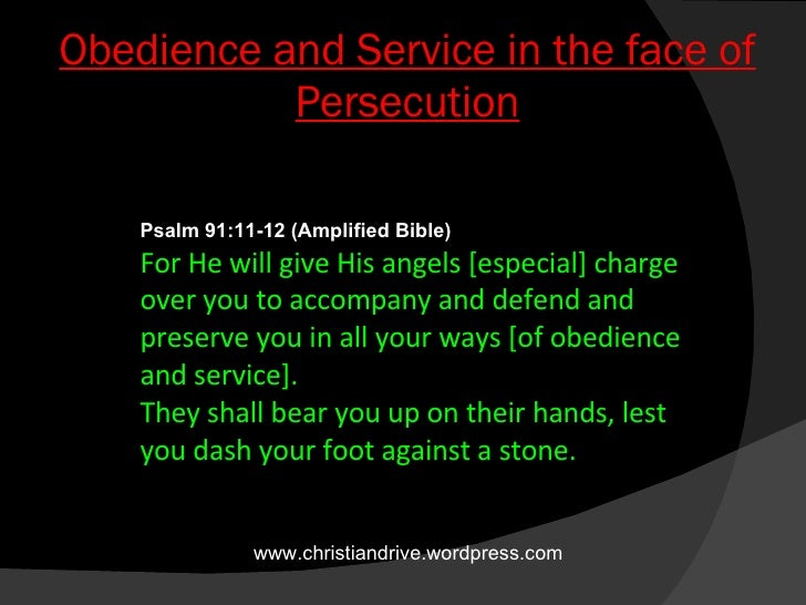 Obedience and Service in the face of Persecution Psalm 91:11-12(Amplified Bible) For He will give His angels [especial] c...