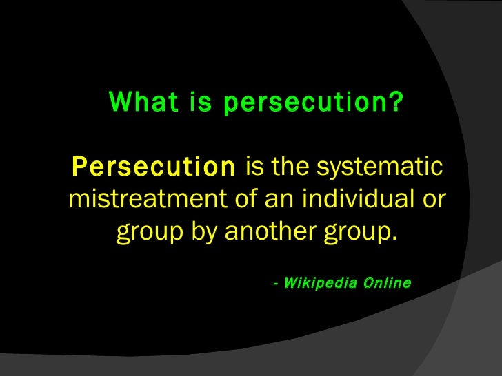 What is persecution? Persecution  is the systematic mistreatment of an individual or group by another group.     - Wikiped...