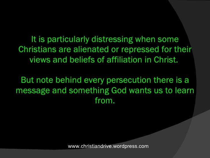 It is particularly distressing when some Christians are alienated or repressed for their views and beliefs of affiliation ...