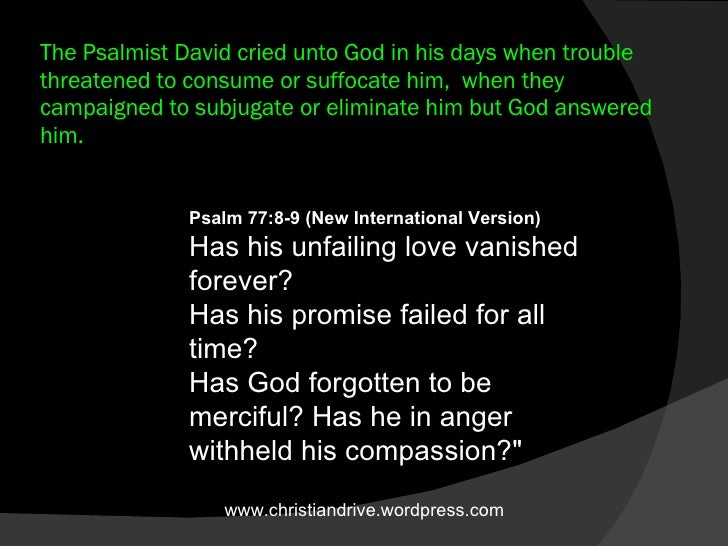 The Psalmist David cried unto God in his days when trouble threatened to consume or suffocate him,  when they  campaigned ...