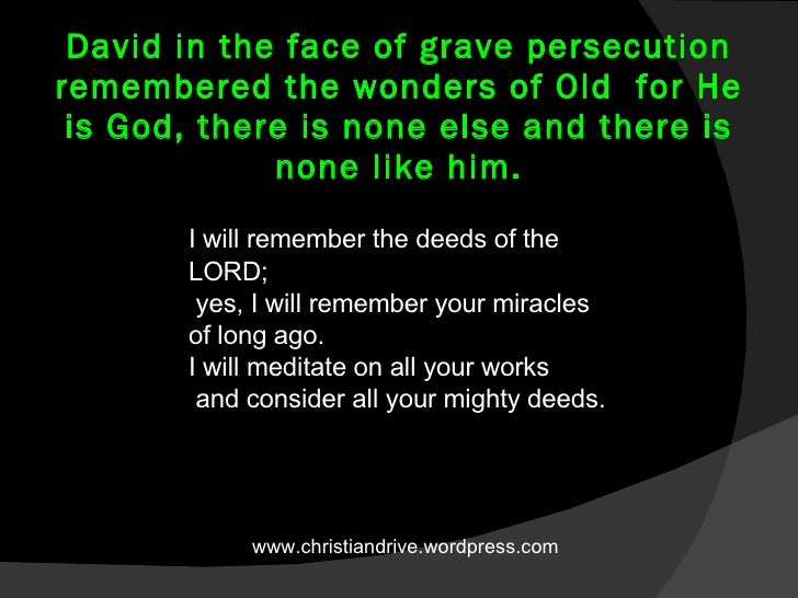 David in the face of grave persecution remembered the wonders of Old  for He is God, there is none else and there is none ...