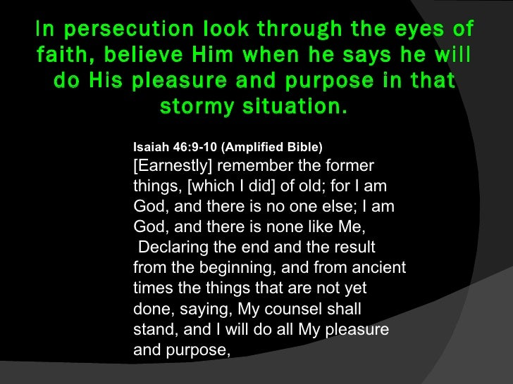 In persecution look through the eyes of faith, believe Him when he says he will do His pleasure and purpose in that stormy...