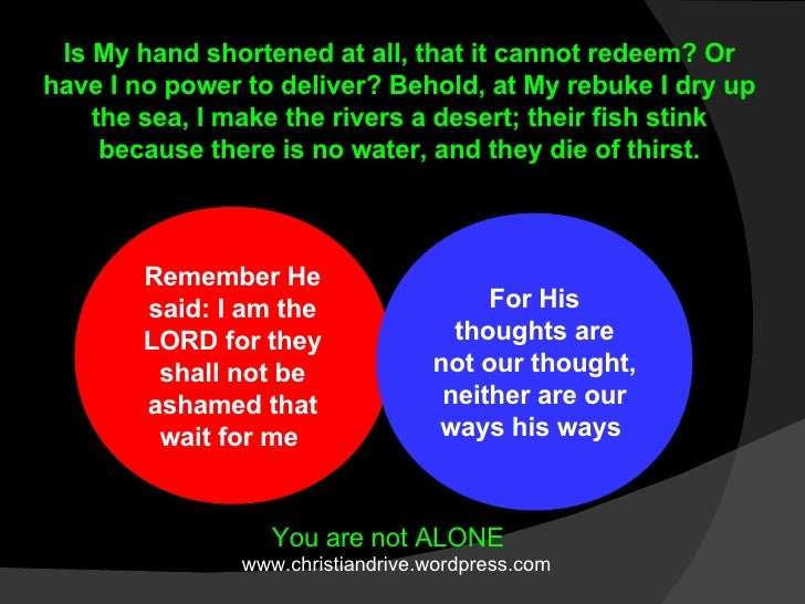 Remember He said: I am the LORD for they shall not be ashamed that wait for me  For His thoughts are not our thought, neit...