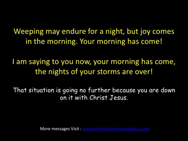Weeping may endure for a night, but joy comes in the morning. Your morning has come!I am saying to you now, your morning h...
