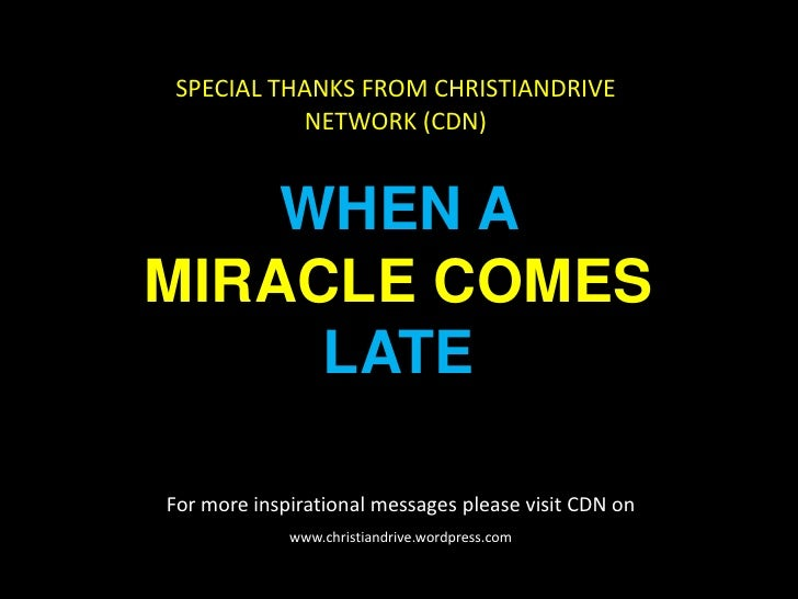 SPECIAL THANKS FROM CHRISTIANDRIVE NETWORK (CDN)<br />WHEN A MIRACLE COMES LATE<br />For more inspirational messages pleas...