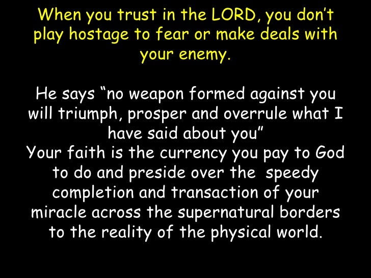 """When you trust in the LORD, you don't play hostage to fear or make deals with your enemy. He says """"no weapon formed agains..."""