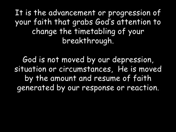 It is the advancement or progression of your faith that grabs God's attention to change the timetabling of your breakthrou...