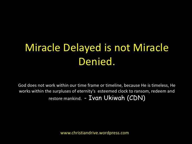 Miracle Delayed is not Miracle Denied.God does not work within our time frame or timeline, because He is timeless, He work...