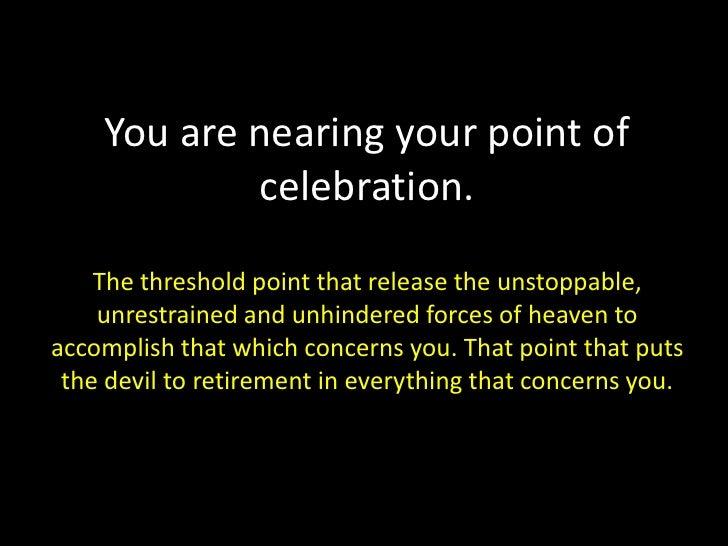 You are nearing your point of celebration.The threshold point that release the unstoppable, unrestrained and unhindered fo...