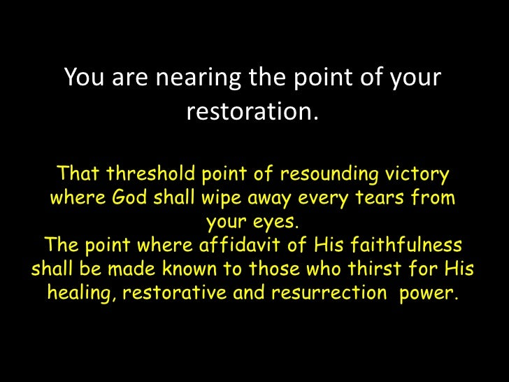 You are nearing the point of your restoration.That threshold point of resounding victory where God shall wipe away every t...