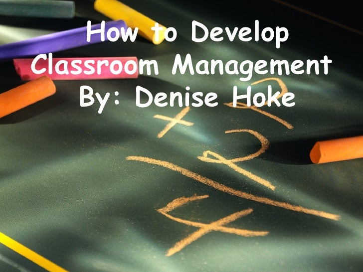How to Develop Classroom Management  By: Denise Hoke