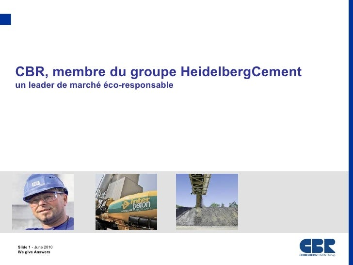 CBR, membre du groupe HeidelbergCementun leader de marché éco-responsableSlide 1 - June 2010We give Answers